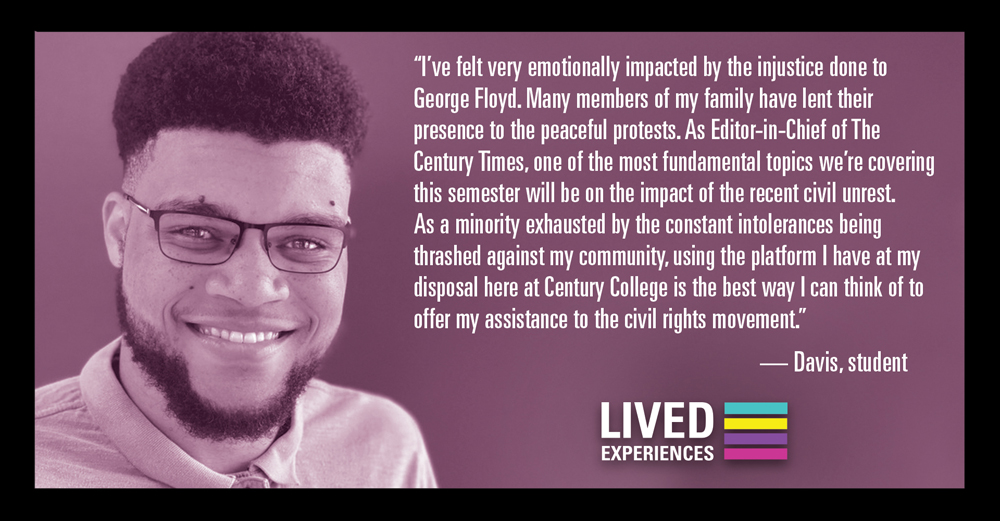 """""""I've felt very emotionally impacted by the injustice done to George Floyd. As Editor-in-Chief of The Century Times, one of the most fundamental topics we're covering this semester will be on the impact of the recent civil unrest..."""" - Davis, student"""