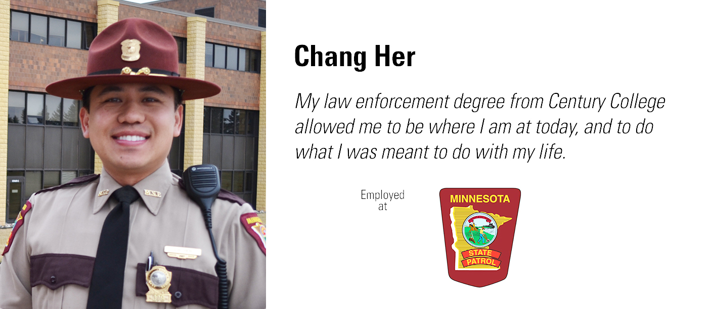 My law enforcement degree from Century College allowed me to be where I am today, and do what I was meant to do with my life. Chang Her is employed with the Minnesota State Patrol.