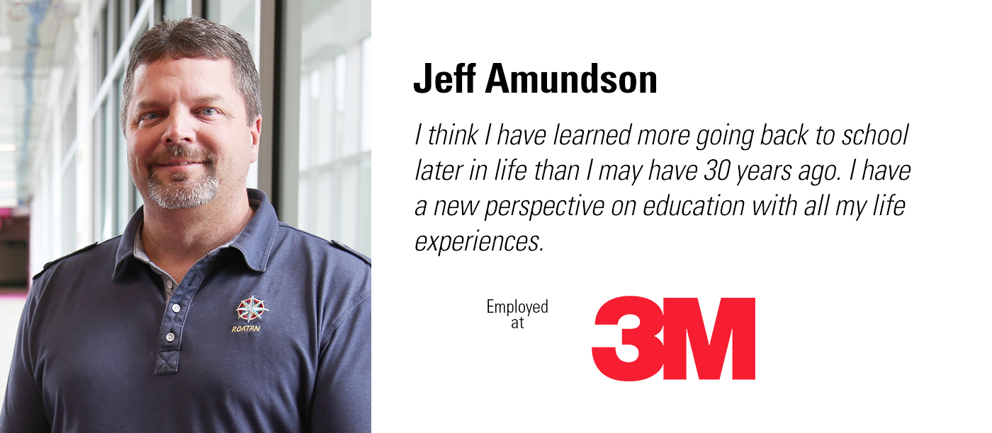 """I think I have learned more going back to school later in life than I may have 30 years ago. I have a new perspective on education with all of my life experiences."" Jeff Amundson works at 3M."