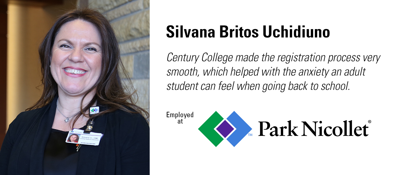 """Century College made the registration process very smooth, which helped with the anxiety an adult can feel when going back to school."" Silvana Britos Uchidiuno works for Park Nicollet."