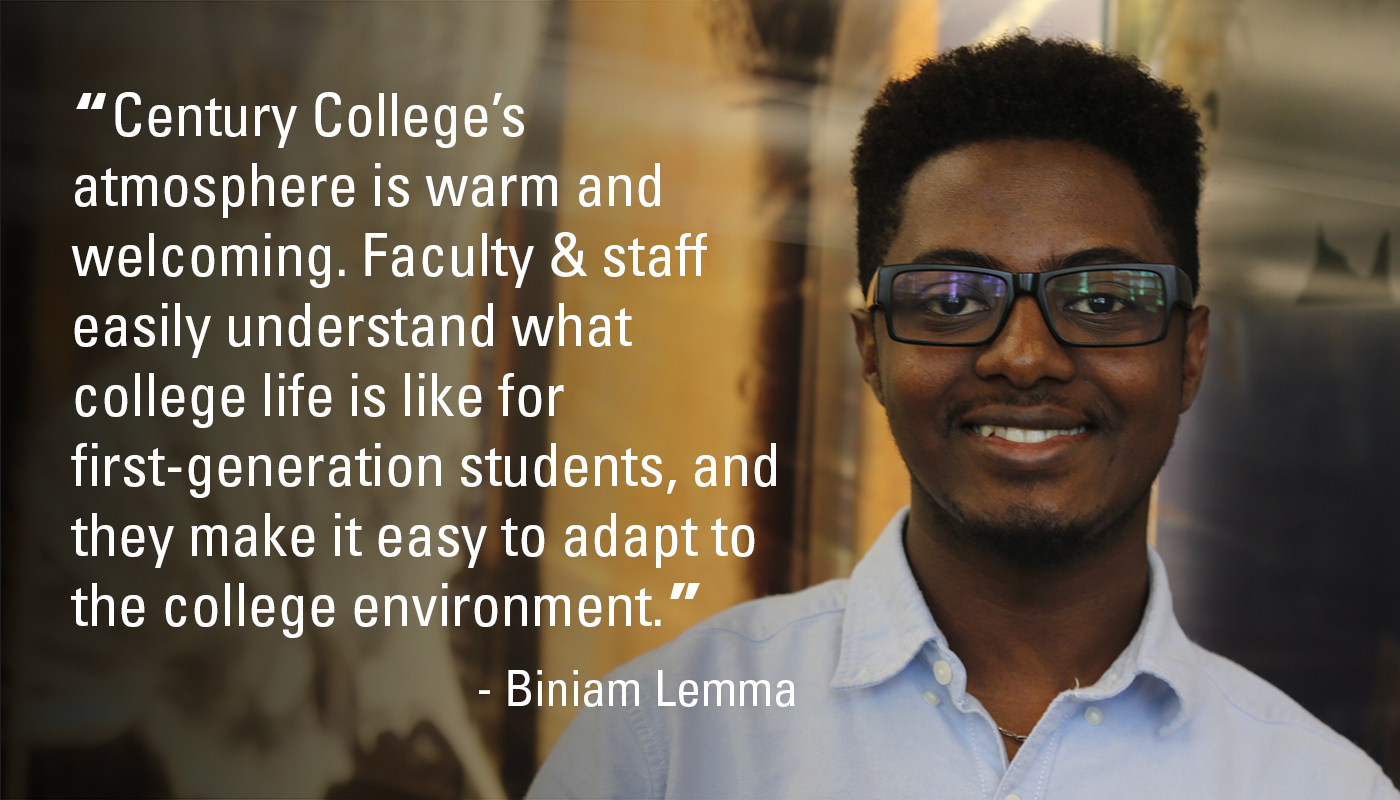 """Century College's atmosphere is warm and welcoming. Faculty & staff easily understand what college life is like for first-generation students, and they make it easy to adapt to the college environment."" - Biniam Lemma"
