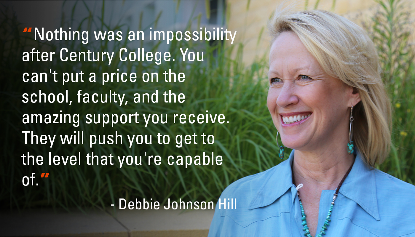 """Nothing was an impossibility after Century College. You can't put a price on the school, faculty, and the amazing support you receive. They will push you to get to the level that you're capable of."" - Debbie Johnson Hill"