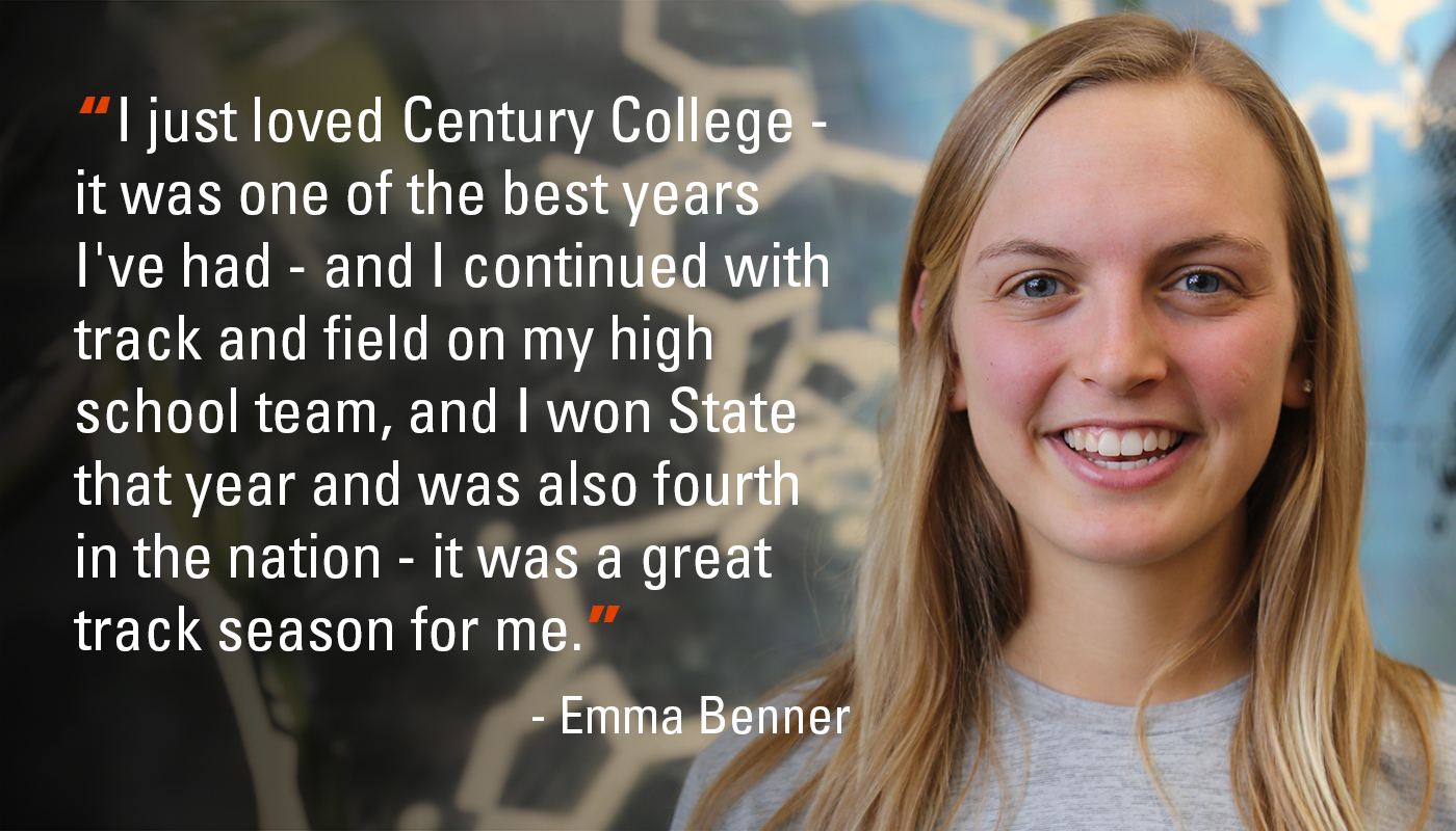 """I just loved Century College - it was one of the best years I've had - and I continued with track and field on my high school team, and I won State that year and was also fourth in the nation - it was a great track season for me."" - Emma Benner"