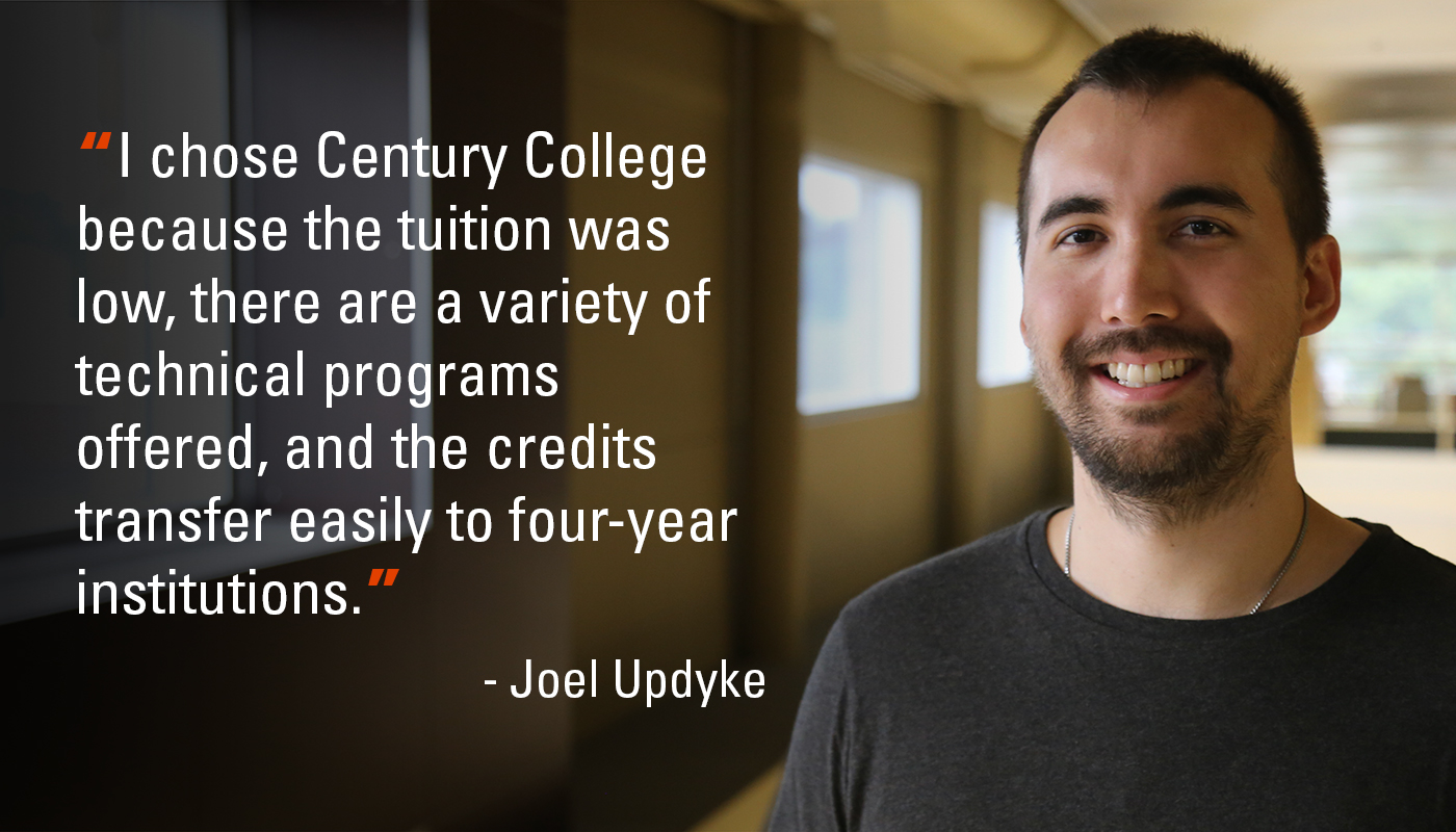 """I chose Century College because the tuition was low, there are a variety of technical programs offered, and the credits transfer easily to four-year institutions."" - Joel Updyke"