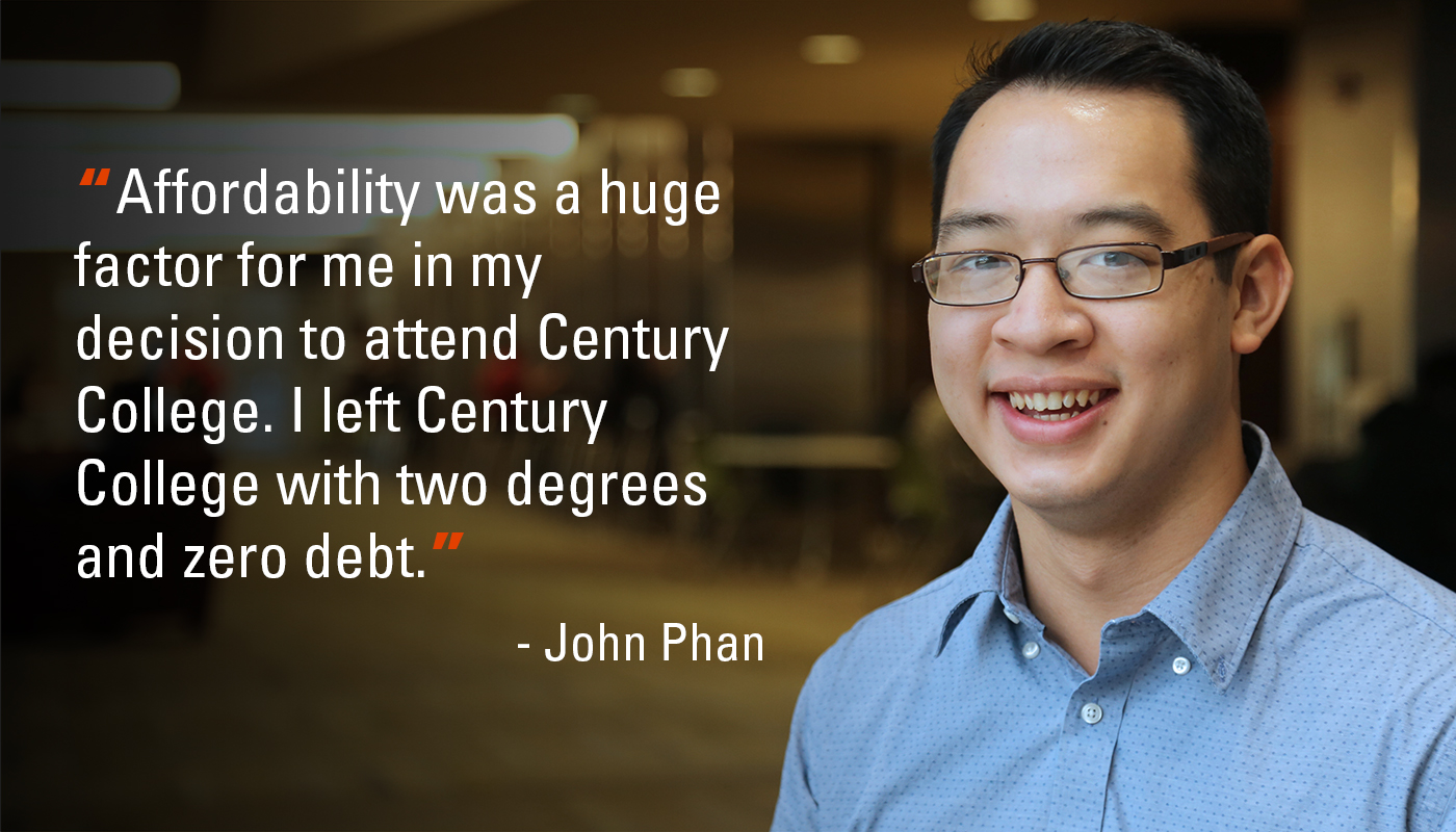 """Affordability was a huge factor for me in my decision to attend Century College. I left Century College with two degrees and zero debt."" - John Phan"