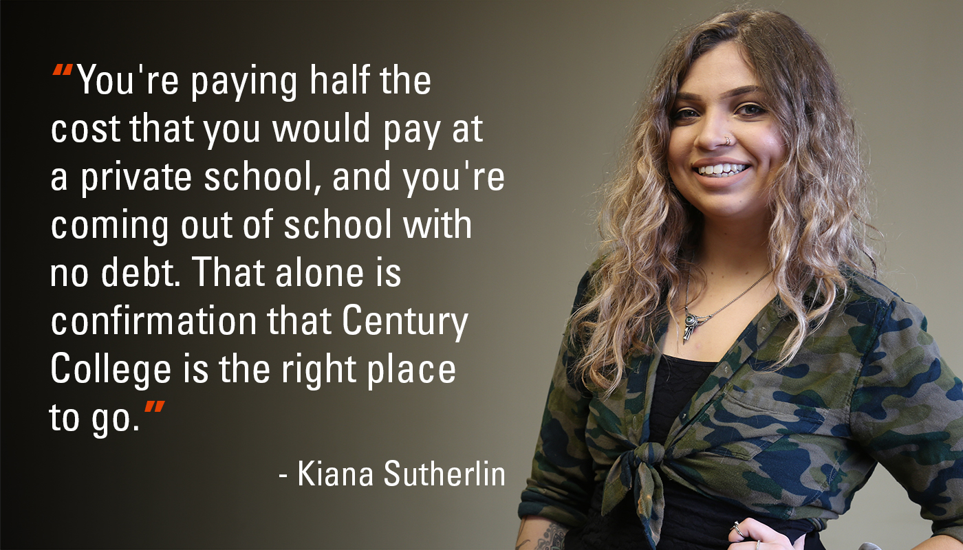 """You're paying half the cost that you would pay at a private school, and you're coming out of school with no debt. That alone is confirmation that Century College is the right placeto go."" - Kiana Sutherlin"