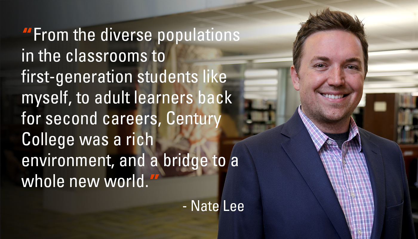 """From the diverse populations in the classrooms to first-generation students like myself, to adult learners back for second careers, Century College was a rich environment, and a bridge to a whole new world."" - Nate Lee"