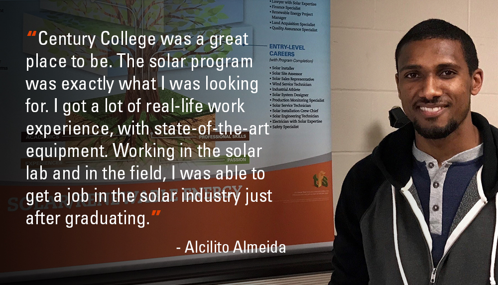 """""""Century College was a great place to be. The solar program was exactly what I was looking for. I got a lot of real-life work experience, with state-of-the-art equipment. Working in the solar lab and in the field, I was able to get a job in solar..."""""""