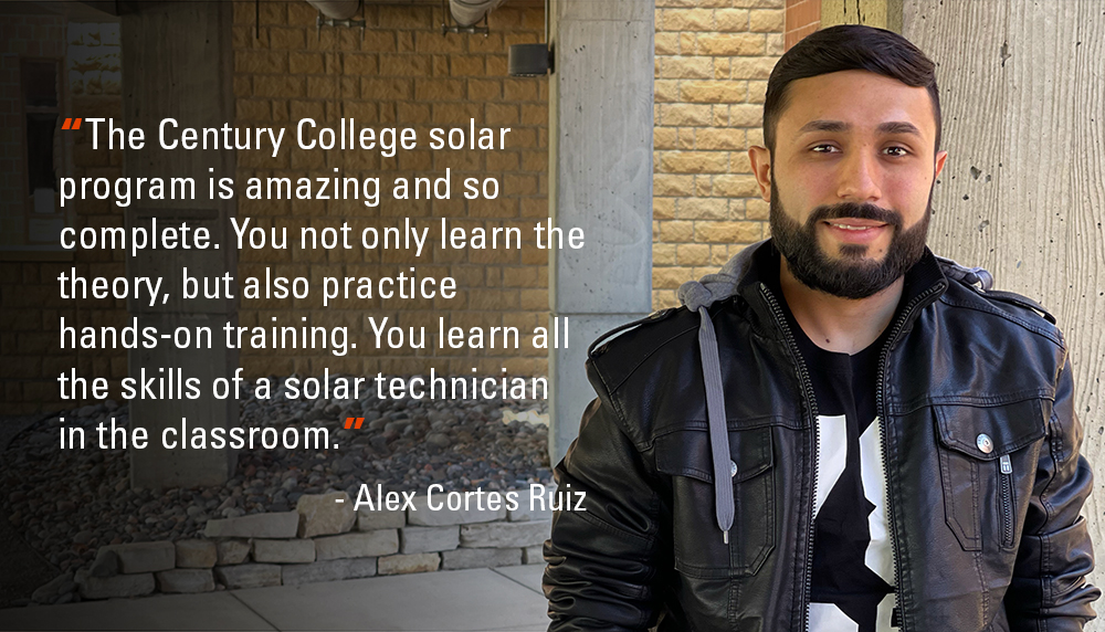 The Century College solar program is amazing and so complete. You not only learn the theory, but also practice hands-on training. You learn all the skills of a solar technician in the classroom. - Alex Cortes Ruiz