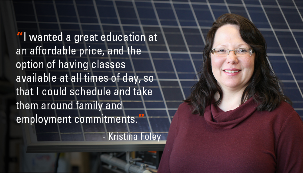 I wanteda great education at an affordable price, and the option of havingclasses available at all times of day, so that I could schedule and take them around family and employment commitments. - Kristina Foley