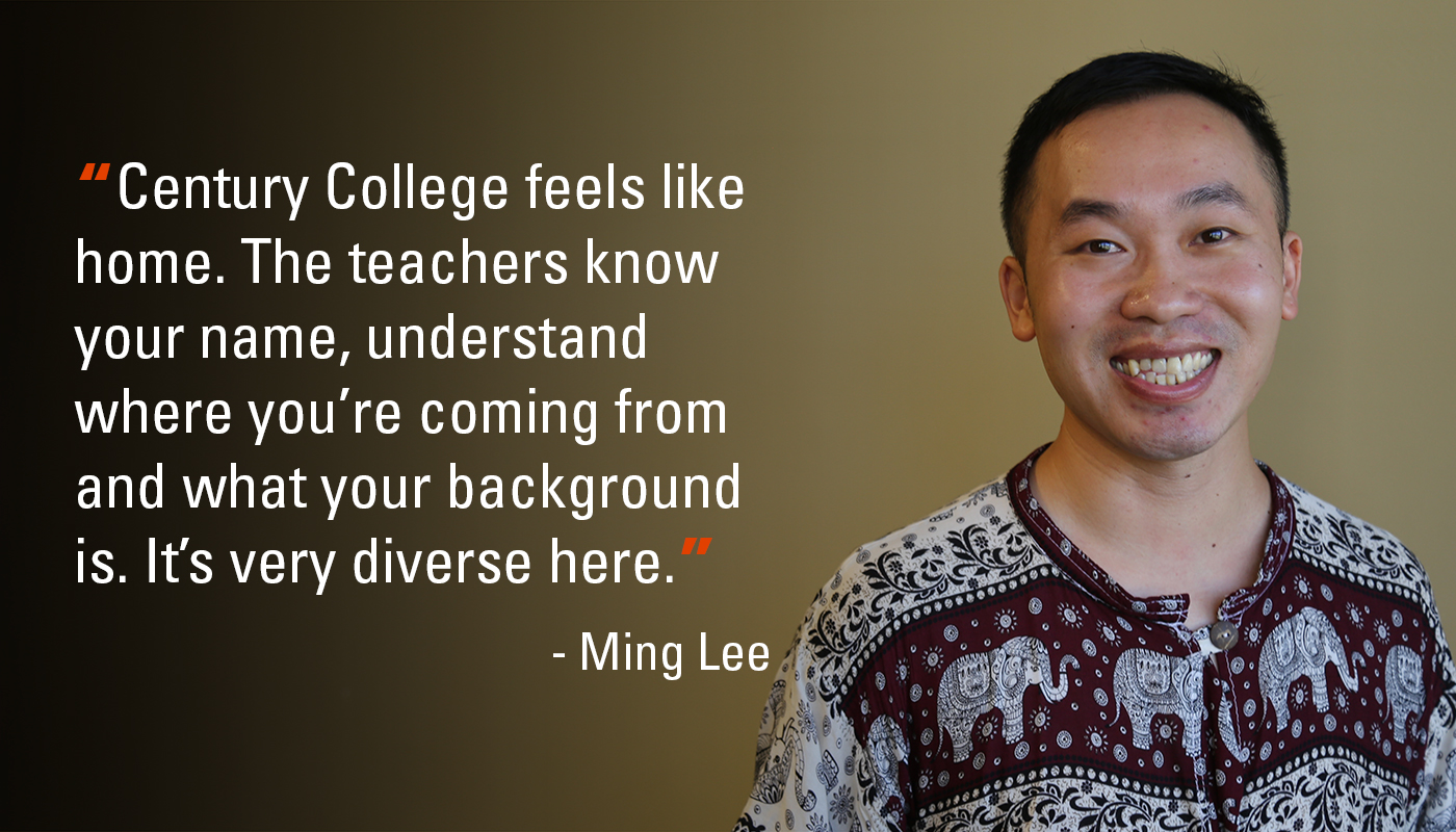 "Portrait of Ming Lee with quote saying, ""Century College feels like home. The teachers know your name, understand where you're coming from and what your background is. It's very diverse here."""